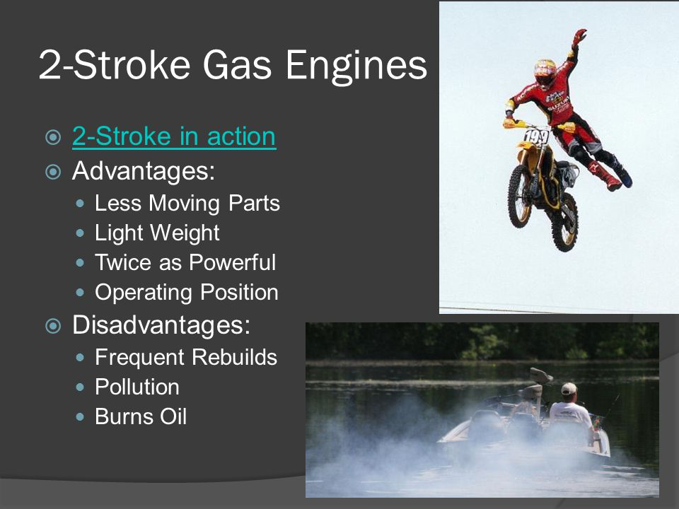2-Stroke Gas Engines 2-Stroke in action Advantages: Less Moving Parts Light Weight Twice as Powerful Operating Position Disadvantages: Frequent Rebuil