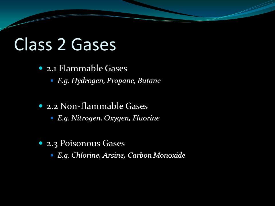 Class 2 Gases 2.1 Flammable Gases E.g. Hydrogen, Propane, Butane 2.2 Non-flammable Gases E.g.