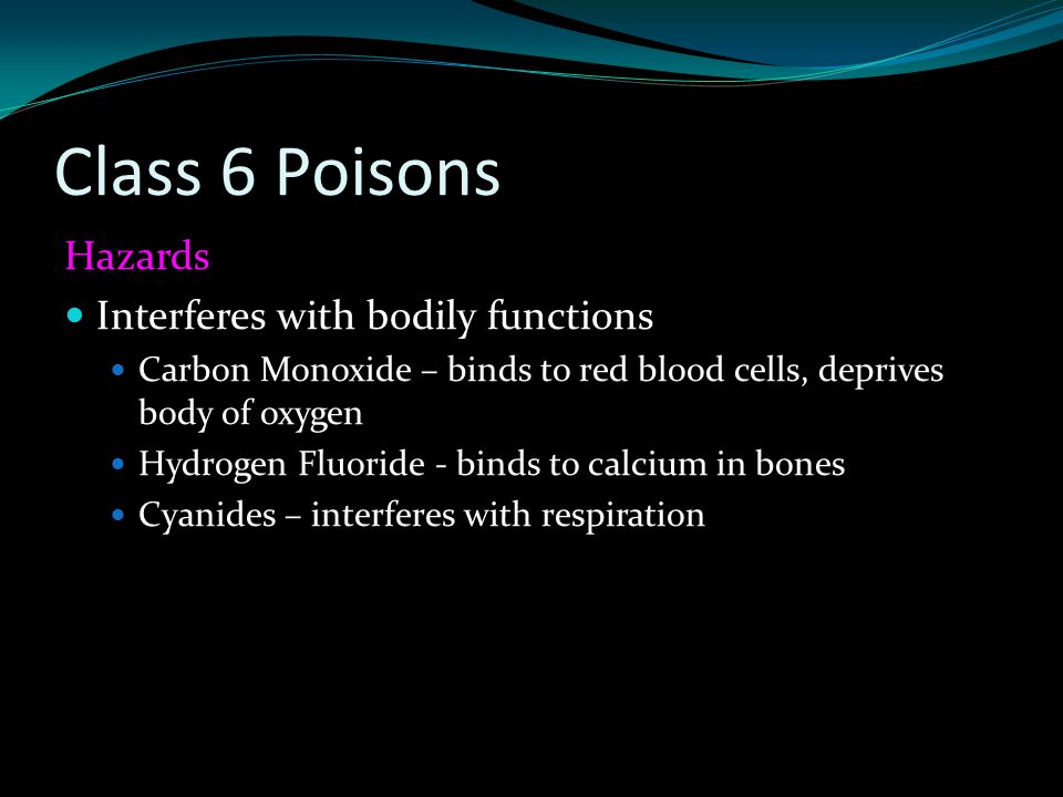 Class 6 Poisons Hazards Interferes with bodily functions Carbon Monoxide – binds to red blood cells, deprives body of oxygen Hydrogen Fluoride - binds