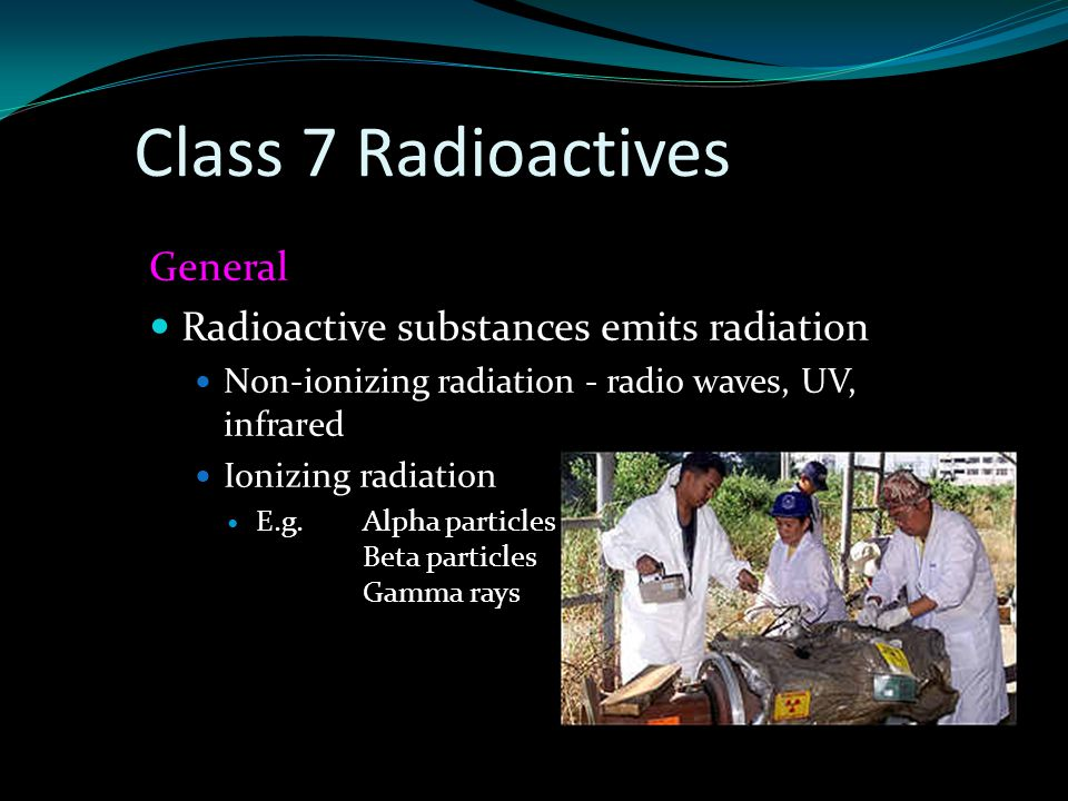General Radioactive substances emits radiation Non-ionizing radiation - radio waves, UV, infrared Ionizing radiation E.g. Alpha particles Beta particl
