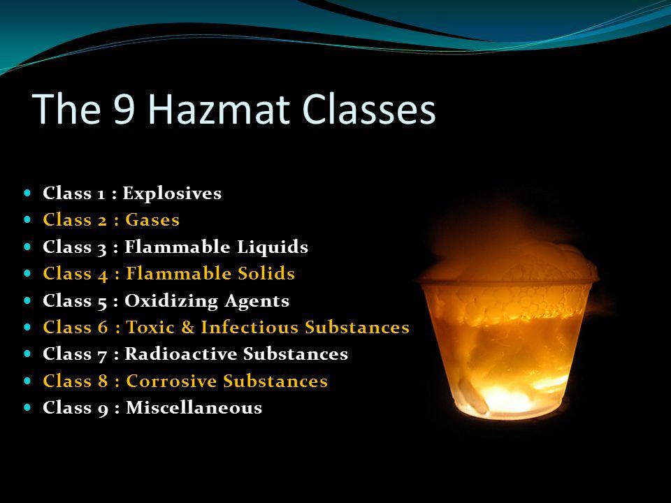 The 9 Hazmat Classes Class 1 : Explosives Class 2 : Gases Class 3 : Flammable Liquids Class 4 : Flammable Solids Class 5 : Oxidizing Agents Class 6 : Toxic & Infectious Substances Class 7 : Radioactive Substances Class 8 : Corrosive Substances Class 9 : Miscellaneous