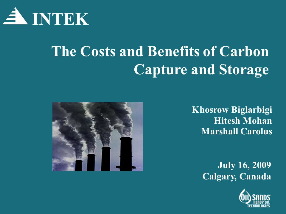 The Costs and Benefits of Carbon Capture and Storage Khosrow Biglarbigi Hitesh Mohan Marshall Carolus INTEK July 16, 2009 Calgary, Canada