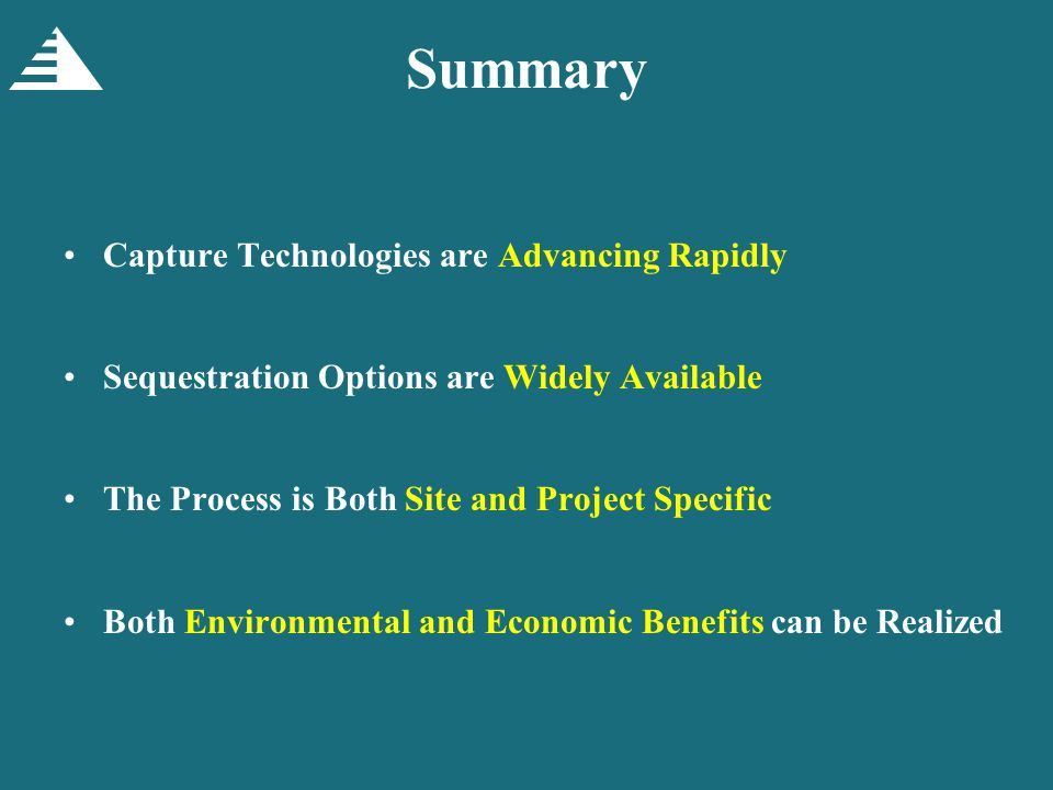 Summary Capture Technologies are Advancing Rapidly Sequestration Options are Widely Available The Process is Both Site and Project Specific Both Environmental and Economic Benefits can be Realized