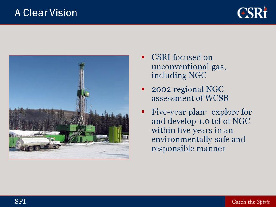 SPI A Clear Vision CSRI focused on unconventional gas, including NGC 2002 regional NGC assessment of WCSB Five-year plan: explore for and develop 1.0 tcf of NGC within five years in an environmentally safe and responsible manner