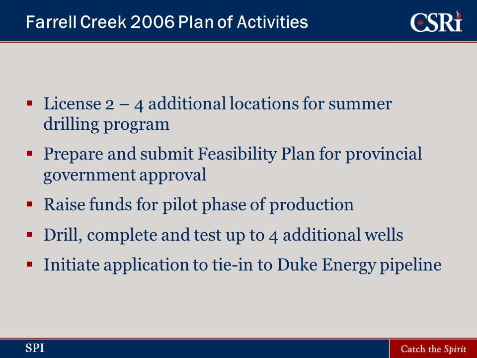 SPI Farrell Creek 2006 Plan of Activities License 2 – 4 additional locations for summer drilling program Prepare and submit Feasibility Plan for provincial government approval Raise funds for pilot phase of production Drill, complete and test up to 4 additional wells Initiate application to tie-in to Duke Energy pipeline