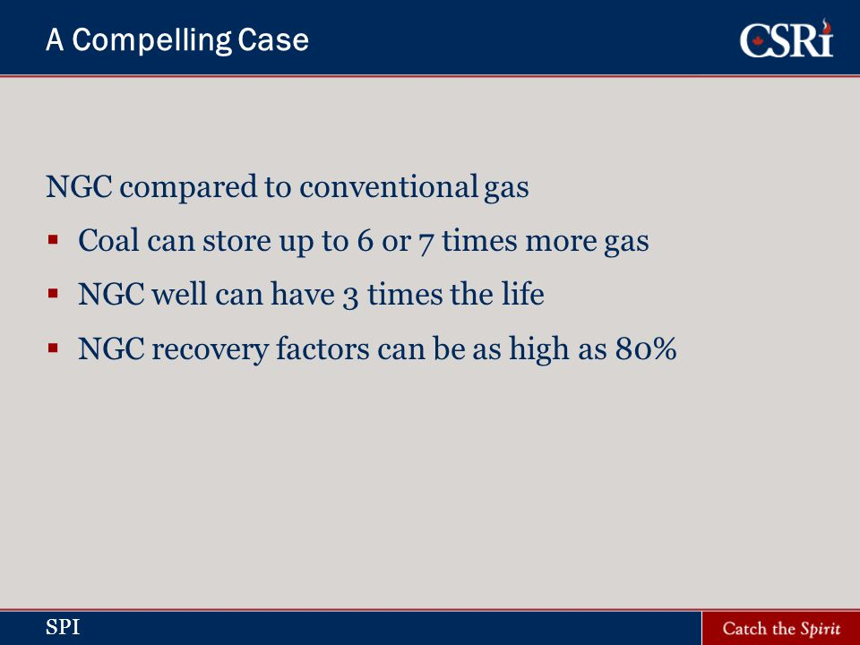 SPI A Compelling Case NGC compared to conventional gas Coal can store up to 6 or 7 times more gas NGC well can have 3 times the life NGC recovery factors can be as high as 80%