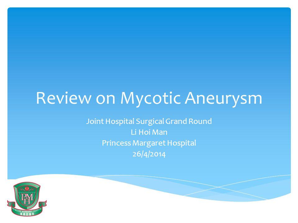 Review on Mycotic Aneurysm Joint Hospital Surgical Grand Round Li Hoi Man Princess Margaret Hospital 26/4/2014