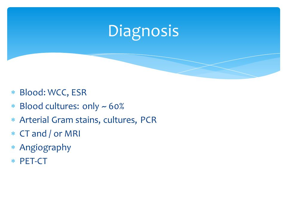 Blood: WCC, ESR Blood cultures: only ~ 60% Arterial Gram stains, cultures, PCR CT and / or MRI Angiography PET-CT Diagnosis