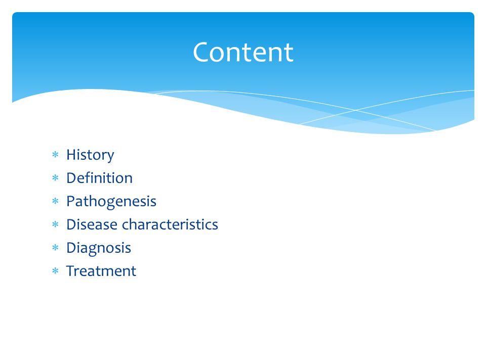 History Definition Pathogenesis Disease characteristics Diagnosis Treatment Content