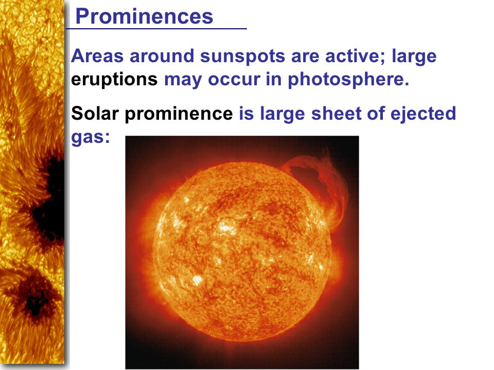 Prominences Areas around sunspots are active; large eruptions may occur in photosphere. Solar prominence is large sheet of ejected gas: