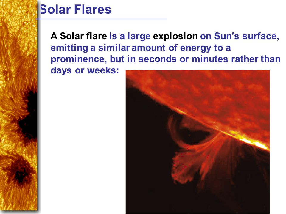 Solar Flares A Solar flare is a large explosion on Suns surface, emitting a similar amount of energy to a prominence, but in seconds or minutes rather