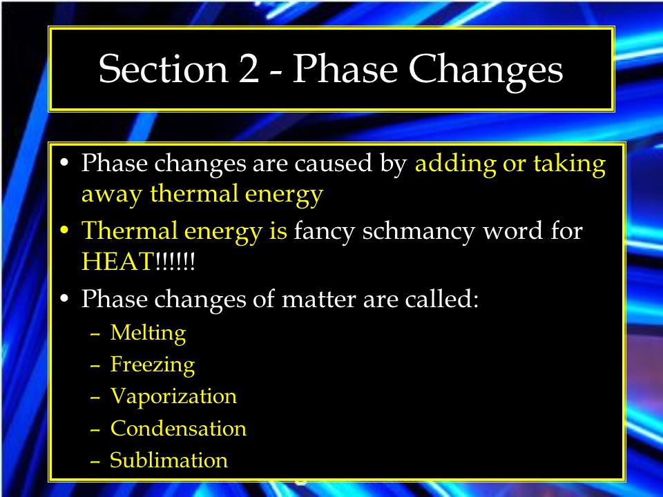 Section 2 - Phase Changes Phase changes are caused by adding or taking away thermal energy Thermal energy is fancy schmancy word for HEAT!!!!!! Phase