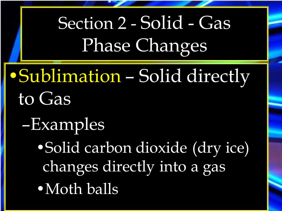 Section 2 - Solid - Gas Phase Changes Sublimation – Solid directly to Gas –Examples Solid carbon dioxide (dry ice) changes directly into a gas Moth ba