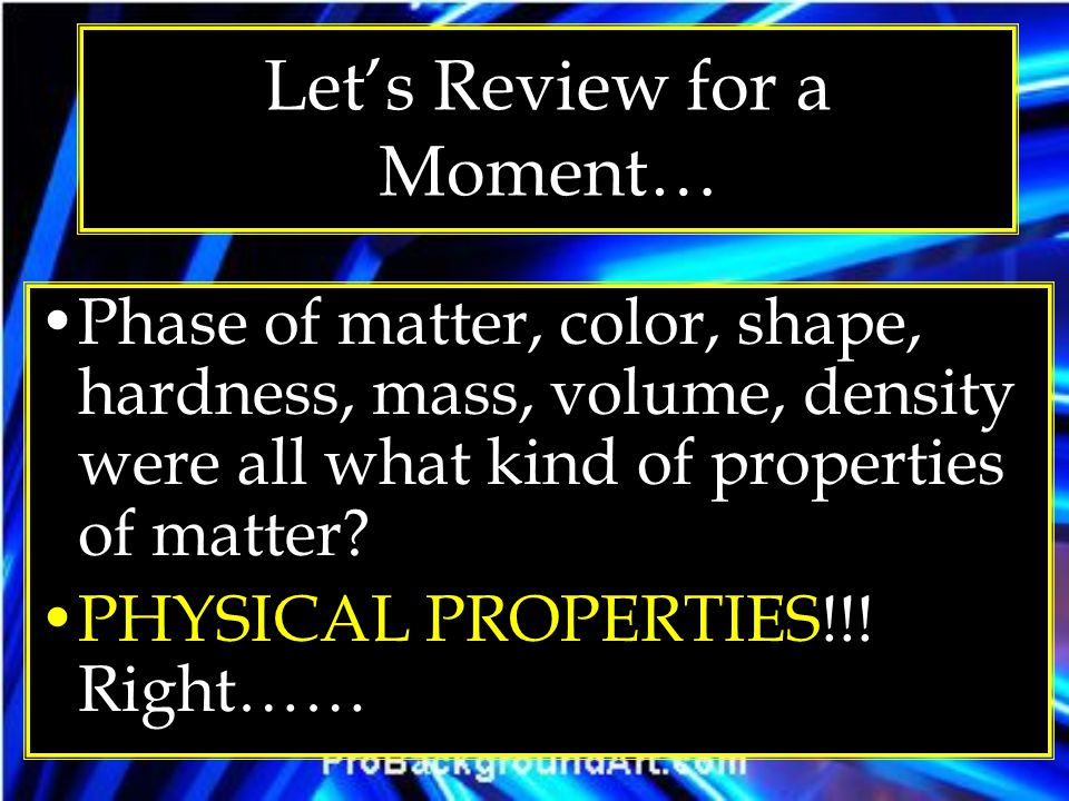Lets Review for a Moment… Phase of matter, color, shape, hardness, mass, volume, density were all what kind of properties of matter? PHYSICAL PROPERTI
