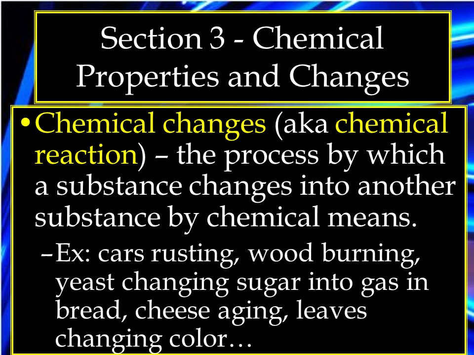 Section 3 - Chemical Properties and Changes Chemical changes (aka chemical reaction) – the process by which a substance changes into another substance