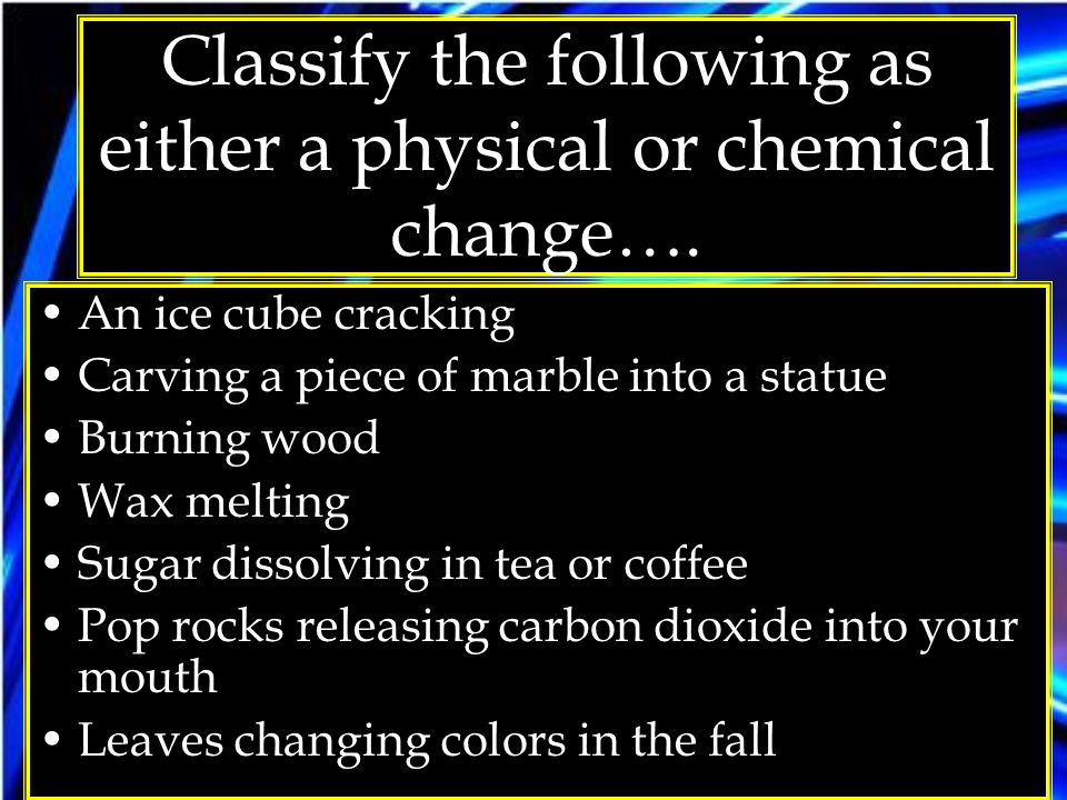 Classify the following as either a physical or chemical change…. An ice cube cracking Carving a piece of marble into a statue Burning wood Wax melting
