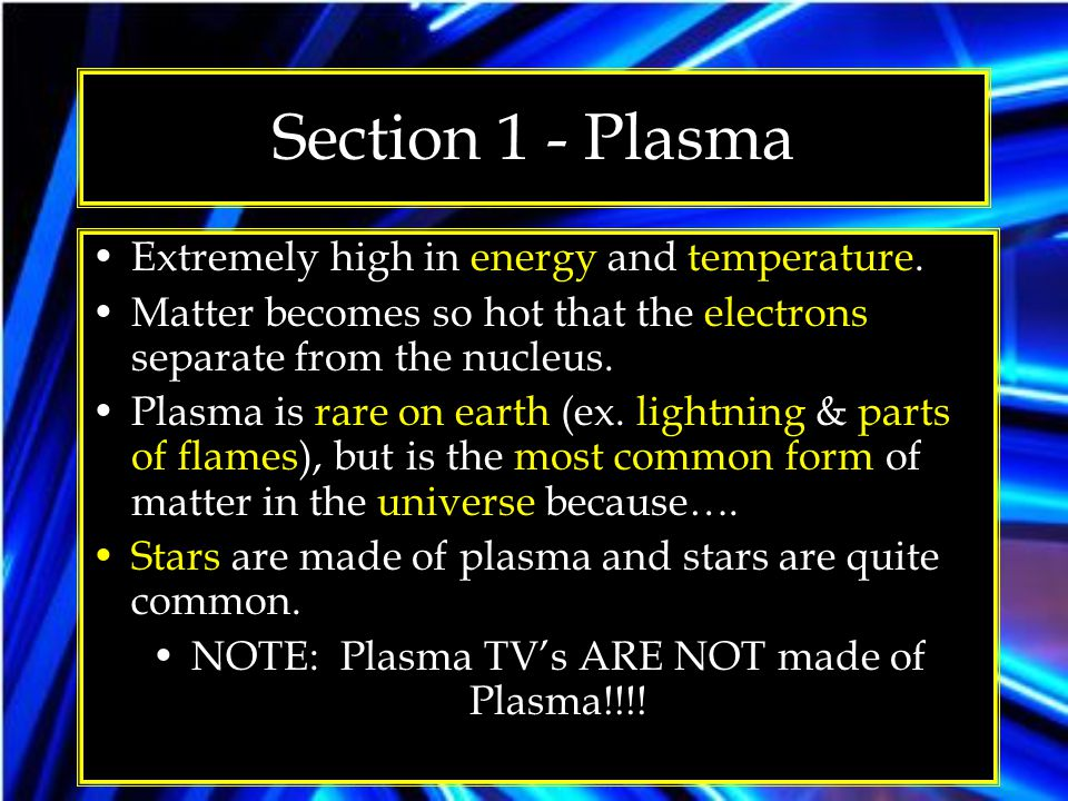 Section 1 - Plasma Extremely high in energy and temperature. Matter becomes so hot that the electrons separate from the nucleus. Plasma is rare on ear
