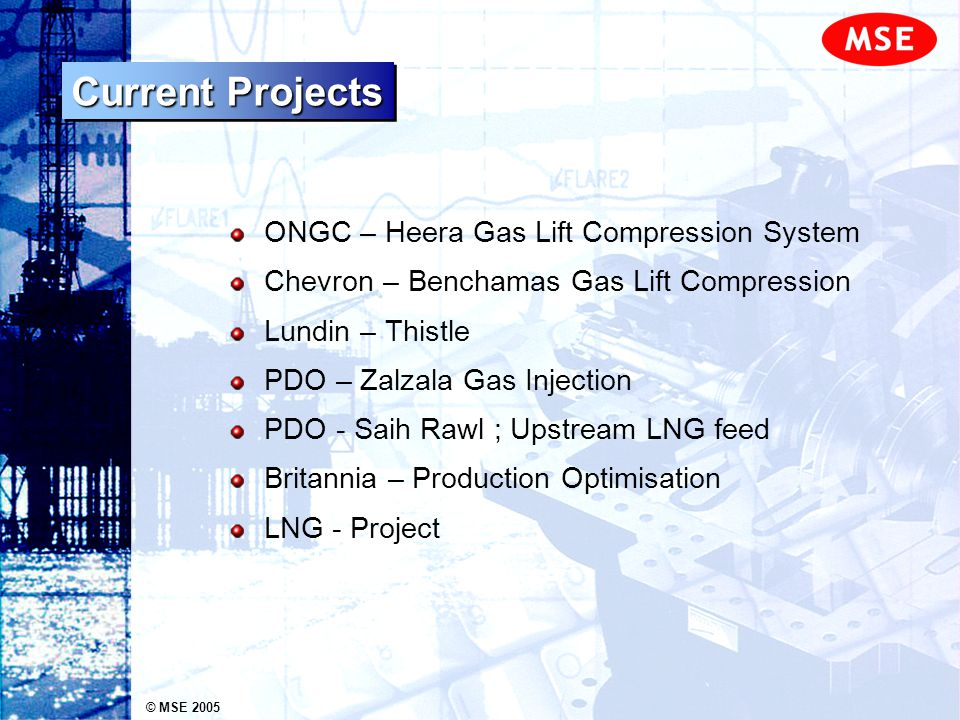 © MSE 2005 Current Projects ONGC – Heera Gas Lift Compression System Chevron – Benchamas Gas Lift Compression Lundin – Thistle PDO – Zalzala Gas Injec