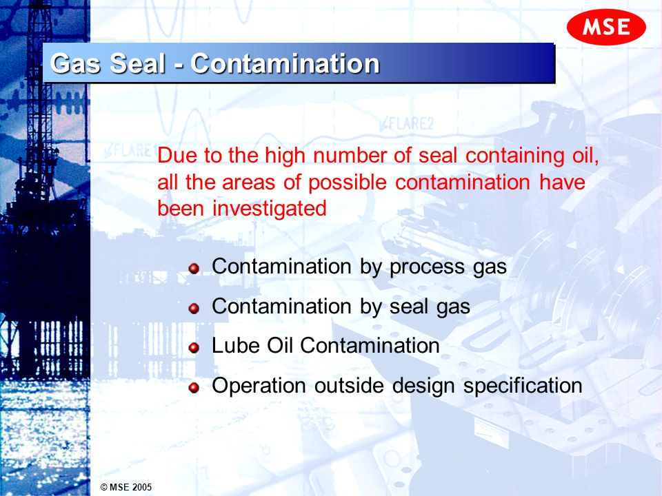 © MSE 2005 Contamination by process gas Contamination by seal gas Lube Oil Contamination Operation outside design specification Due to the high number