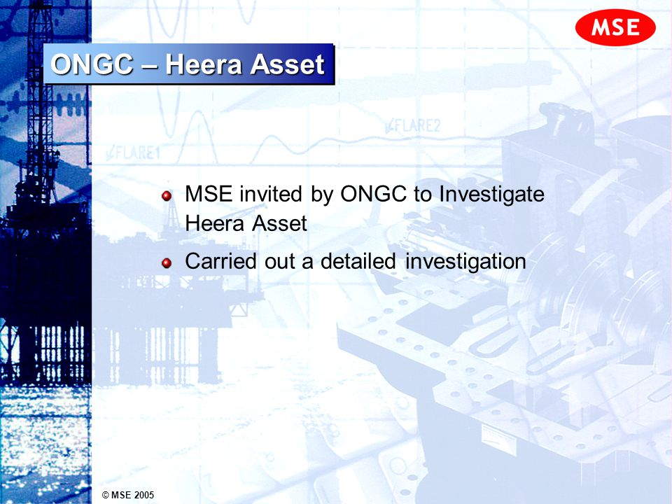 © MSE 2005 ONGC – Heera Asset MSE invited by ONGC to Investigate Heera Asset Carried out a detailed investigation