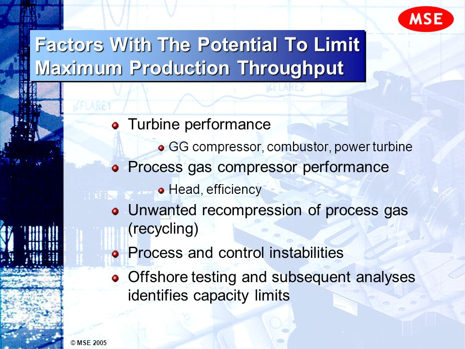 © MSE 2005 Factors With The Potential To Limit Maximum Production Throughput Turbine performance GG compressor, combustor, power turbine Process gas c