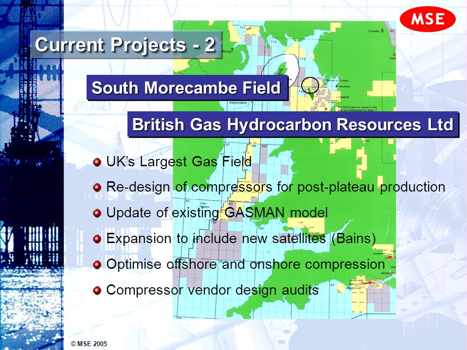 © MSE 2005 Current Projects - 2 UKs Largest Gas Field Re-design of compressors for post-plateau production Update of existing GASMAN model Expansion t
