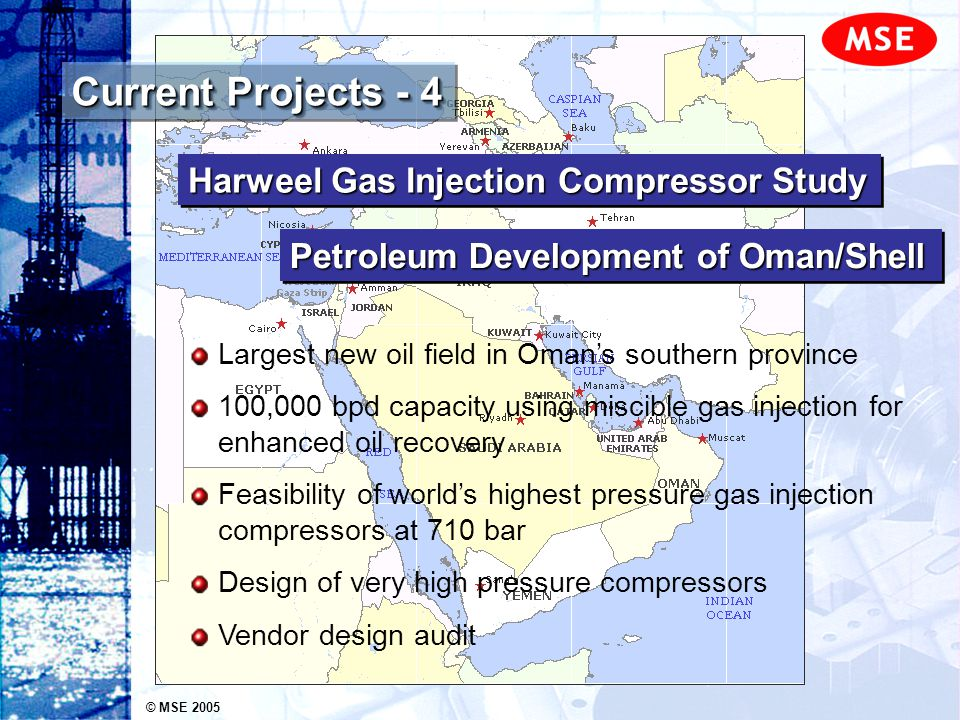 © MSE 2005 Current Projects - 5 Visit Lekhwair and evaluate gas lift system for enhanced oil recovery Oil production limited by gas lift compression Identify options for improved gas lift capacity Submitted proposal for further study and remedial work Lekhwair Oil Field Debottlenecking Petroleum Development of Oman/Shell