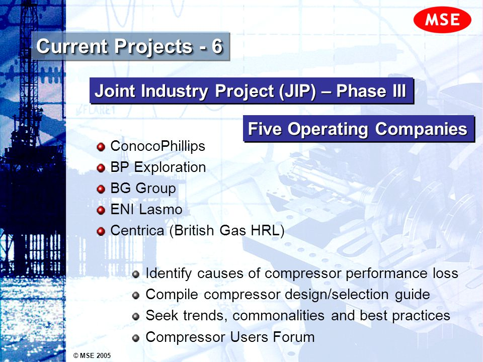 © MSE 2005 Recent Projects - 2 Independent audit of gas lift compressors Design Operation Machinery reliability problems High seal failure rate Proposals for further work highlighted by audit Thistle Field Compression Study DNODNO