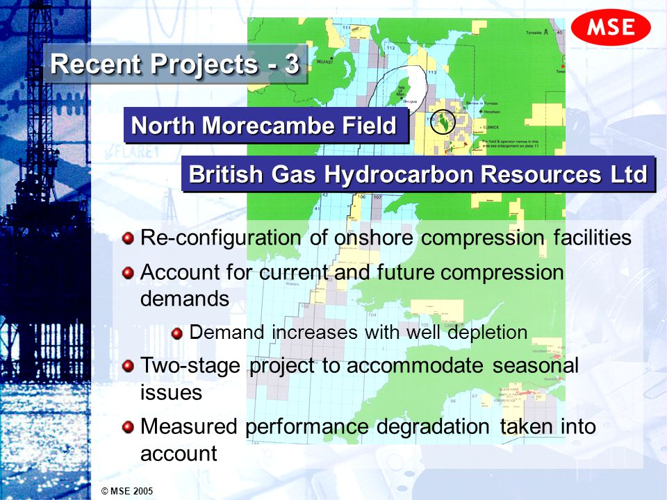 © MSE 2005 Recent Projects - 3 Re-configuration of onshore compression facilities Account for current and future compression demands Demand increases