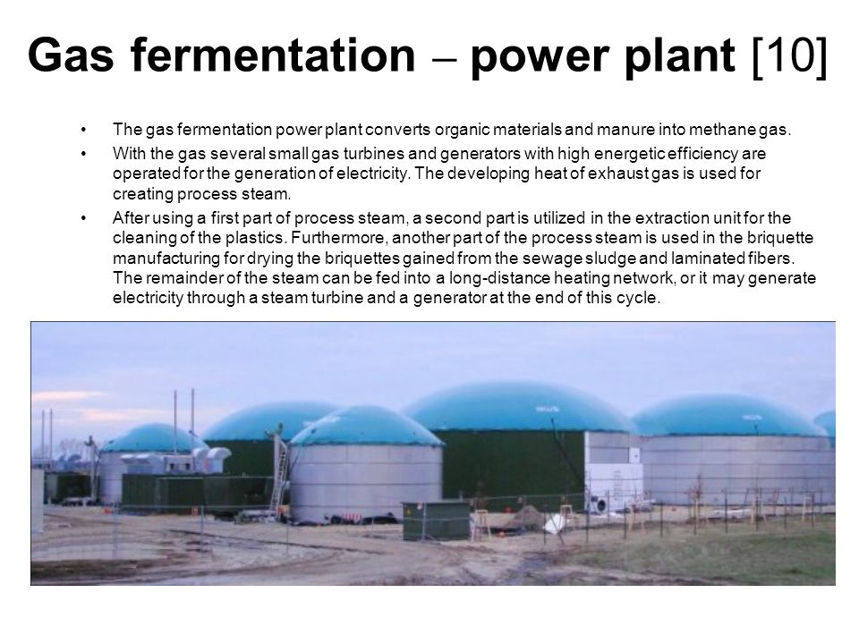 Gas fermentation – power plant [10] The gas fermentation power plant converts organic materials and manure into methane gas.
