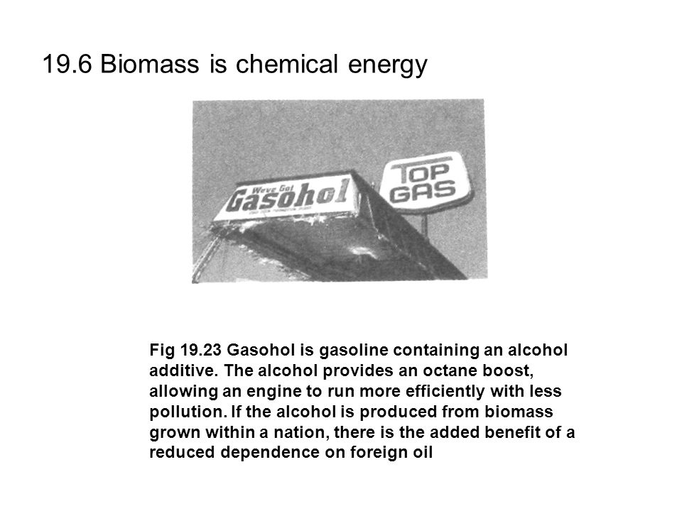 19.6 Biomass is chemical energy Fig 19.23 Gasohol is gasoline containing an alcohol additive.