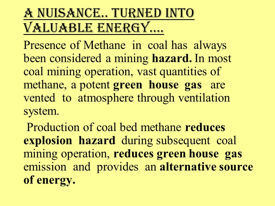 A NUISANCE.. TURNED INTO VALUABLE ENERGY…. Presence of Methane in coal has always been considered a mining hazard. In most coal mining operation, vast