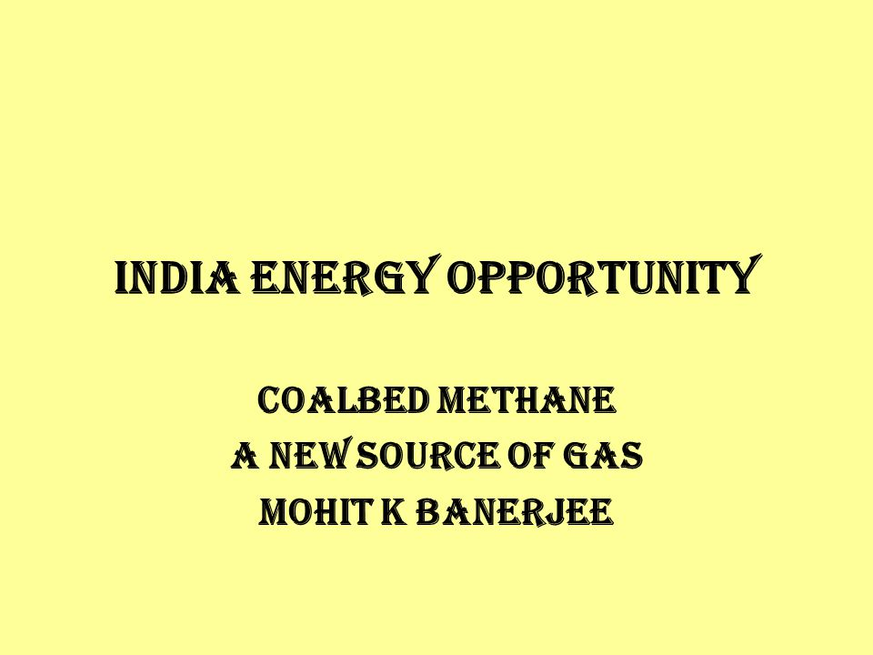INDIA ENERGY OPPORTUNITY COALBED METHANE A NEW SOURCE OF GAS Mohit K Banerjee