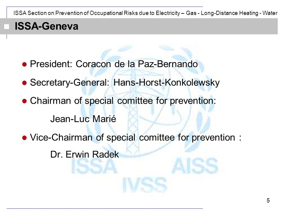 ISSA Section on Prevention of Occupational Risks due to Electricity – Gas - Long-Distance Heating - Water 5 ISSA-Geneva President: Coracon de la Paz-Bernando Secretary-General: Hans-Horst-Konkolewsky Chairman of special comittee for prevention: Jean-Luc Marié Vice-Chairman of special comittee for prevention : Dr.
