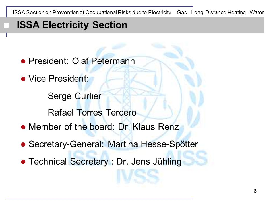ISSA Section on Prevention of Occupational Risks due to Electricity – Gas - Long-Distance Heating - Water 6 President: Olaf Petermann Vice President: Serge Curlier Rafael Torres Tercero Member of the board: Dr.