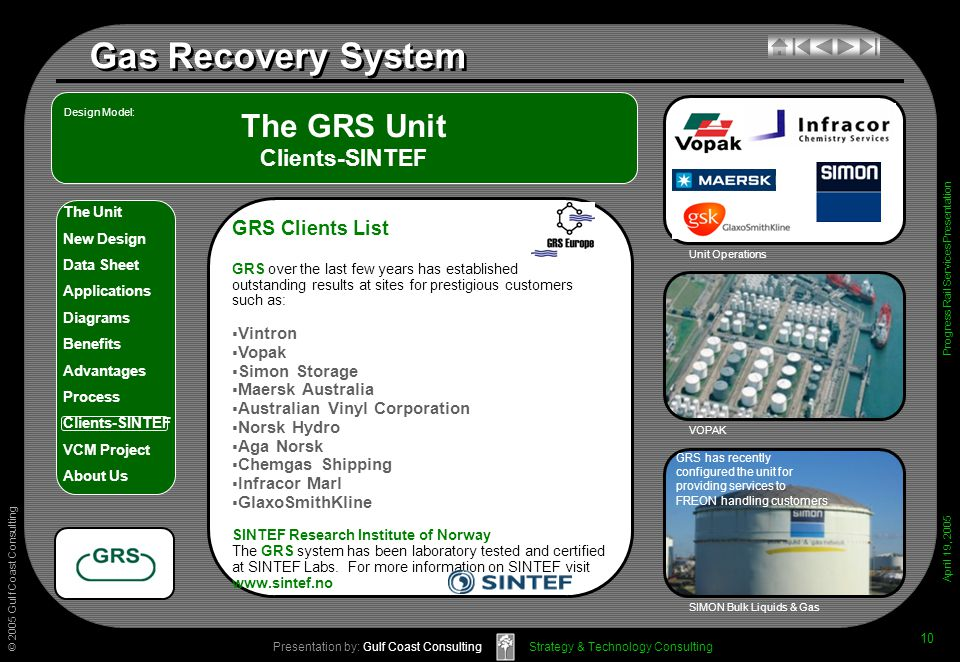 © 2005 Gulf Coast Consulting Presentation by: Gulf Coast Consulting April 19, 2005 The Unit New Design Data Sheet Applications Diagrams Benefits Advantages Process Clients-SINTEF VCM Project About Us Strategy & Technology Consulting Gas Recovery System Progress Rail Services Presentation 10 The GRS Unit Clients-SINTEF GRS has recently configured the unit for providing services to FREON handling customers VOPAK SIMON Bulk Liquids & Gas Design Model: Unit Operations GRS Clients List GRS over the last few years has established outstanding results at sites for prestigious customers such as: Vintron Vopak Simon Storage Maersk Australia Australian Vinyl Corporation Norsk Hydro Aga Norsk Chemgas Shipping Infracor Marl GlaxoSmithKline SINTEF Research Institute of Norway The GRS system has been laboratory tested and certified at SINTEF Labs.