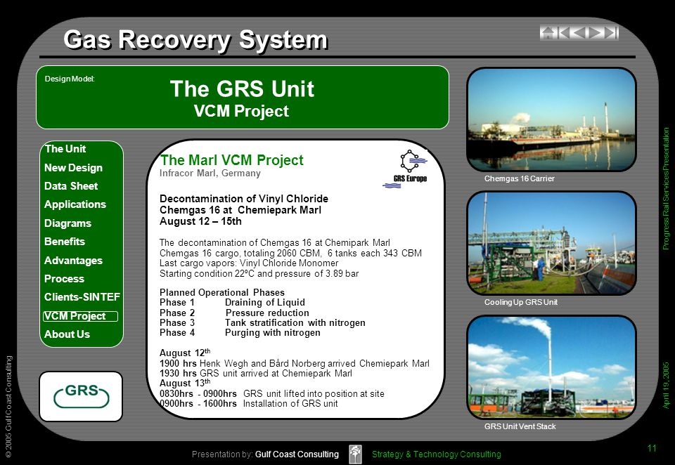 © 2005 Gulf Coast Consulting Presentation by: Gulf Coast Consulting April 19, 2005 The Unit New Design Data Sheet Applications Diagrams Benefits Advantages Process Clients-SINTEF VCM Project About Us Strategy & Technology Consulting Gas Recovery System Progress Rail Services Presentation 11 The GRS Unit VCM Project Cooling Up GRS Unit GRS Unit Vent Stack Design Model: Chemgas 16 Carrier The Marl VCM Project Infracor Marl, Germany Decontamination of Vinyl Chloride Chemgas 16 at Chemiepark Marl August 12 – 15th The decontamination of Chemgas 16 at Chemipark Marl Chemgas 16 cargo, totaling 2060 CBM, 6 tanks each 343 CBM Last cargo vapors: Vinyl Chloride Monomer Starting condition 22ºC and pressure of 3.89 bar Planned Operational Phases Phase 1Draining of Liquid Phase 2 Pressure reduction Phase 3 Tank stratification with nitrogen Phase 4Purging with nitrogen August 12 th 1900 hrs Henk Wegh and Bård Norberg arrived Chemiepark Marl 1930 hrs GRS unit arrived at Chemiepark Marl August 13 th 0830hrs - 0900hrs GRS unit lifted into position at site 0900hrs - 1600hrs Installation of GRS unit