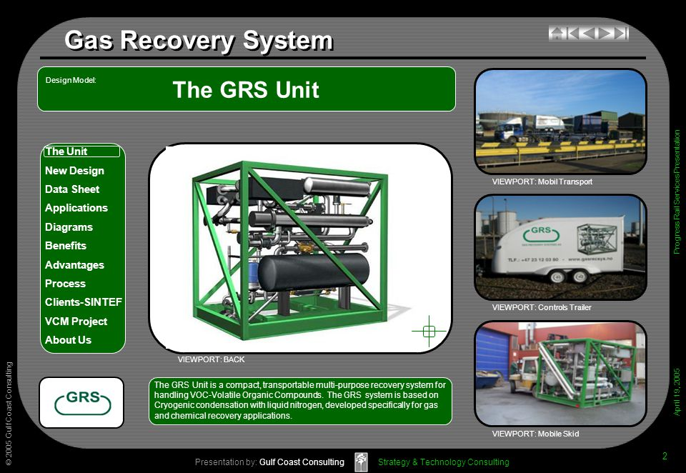 © 2005 Gulf Coast Consulting Presentation by: Gulf Coast Consulting April 19, 2005 The Unit New Design Data Sheet Applications Diagrams Benefits Advantages Process Clients-SINTEF VCM Project About Us Strategy & Technology Consulting Gas Recovery System Progress Rail Services Presentation 2 The GRS Unit VIEWPORT: Mobil Transport VIEWPORT: Controls Trailer VIEWPORT: Mobile Skid The GRS Unit is a compact, transportable multi-purpose recovery system forhandling VOC-Volatile Organic Compounds.