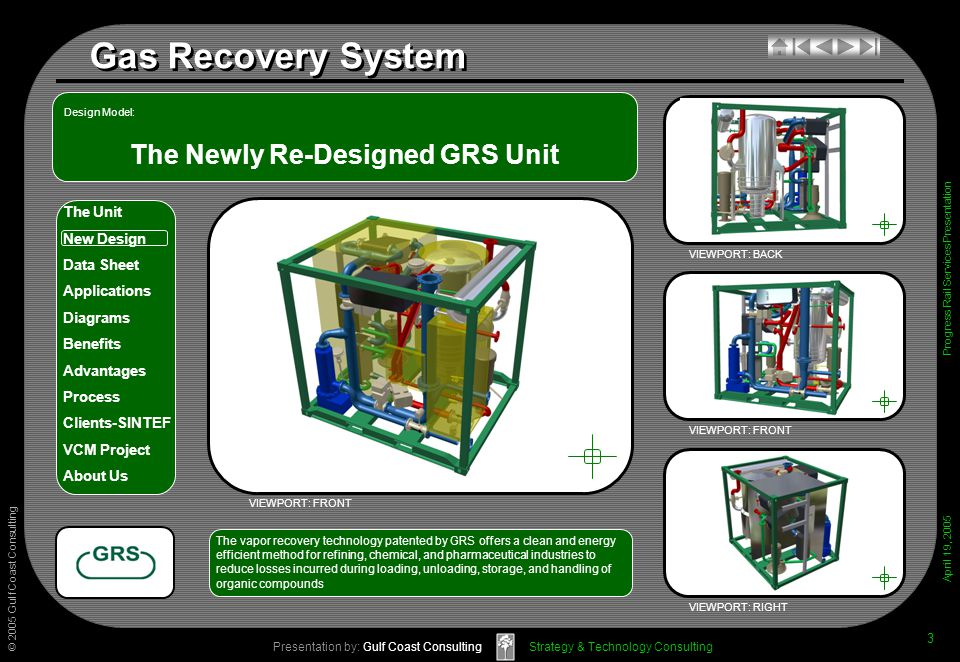 © 2005 Gulf Coast Consulting Presentation by: Gulf Coast Consulting April 19, 2005 The Unit New Design Data Sheet Applications Diagrams Benefits Advantages Process Clients-SINTEF VCM Project About Us Strategy & Technology Consulting Gas Recovery System Progress Rail Services Presentation 3 The Newly Re-Designed GRS Unit VIEWPORT: BACK VIEWPORT: FRONT VIEWPORT: RIGHT The vapor recovery technology patented by GRS offers a clean and energyefficient method for refining, chemical, and pharmaceutical industries toreduce losses incurred during loading, unloading, storage, and handling oforganic compounds VIEWPORT: FRONT Design Model: