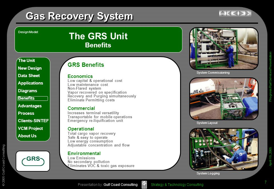 © 2005 Gulf Coast Consulting Presentation by: Gulf Coast Consulting April 19, 2005 The Unit New Design Data Sheet Applications Diagrams Benefits Advantages Process Clients-SINTEF VCM Project About Us Strategy & Technology Consulting Gas Recovery System Progress Rail Services Presentation 7 The GRS Unit Benefits System Layout System Logging GRS Benefits Economics Low capital & operational cost Low maintenance cost Non-Flared system Vapor recovered on specification Recovery and Purging simultaneously Eliminate Permitting costs Commercial Increases terminal versatility Transportable for mobile operations Emergency re-liquification unit Operational Total cargo vapor recovery Safe & easy to operate Low energy consumption Adjustable concentration and flow Environmental Low Emissions No secondary pollution Eliminates VOC & toxic gas exposure Design Model: System Commissioning