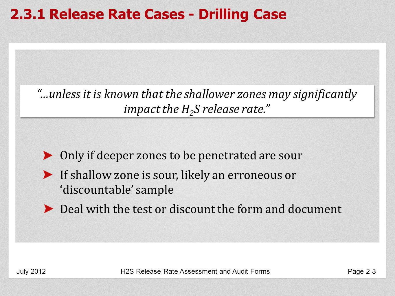 2.3.1 Release Rate Cases - Drilling Case July 2012 H2S Release Rate Assessment and Audit Forms Page 2-3 Only if deeper zones to be penetrated are sour If shallow zone is sour, likely an erroneous or discountable sample Deal with the test or discount the form and document …unless it is known that the shallower zones may significantly impact the H 2 S release rate.