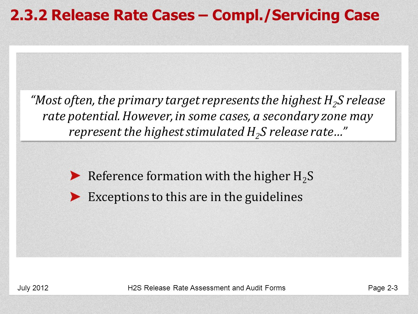 2.3.2 Release Rate Cases – Compl./Servicing Case July 2012 H2S Release Rate Assessment and Audit Forms Page 2-3 Most often, the primary target represents the highest H 2 S release rate potential.