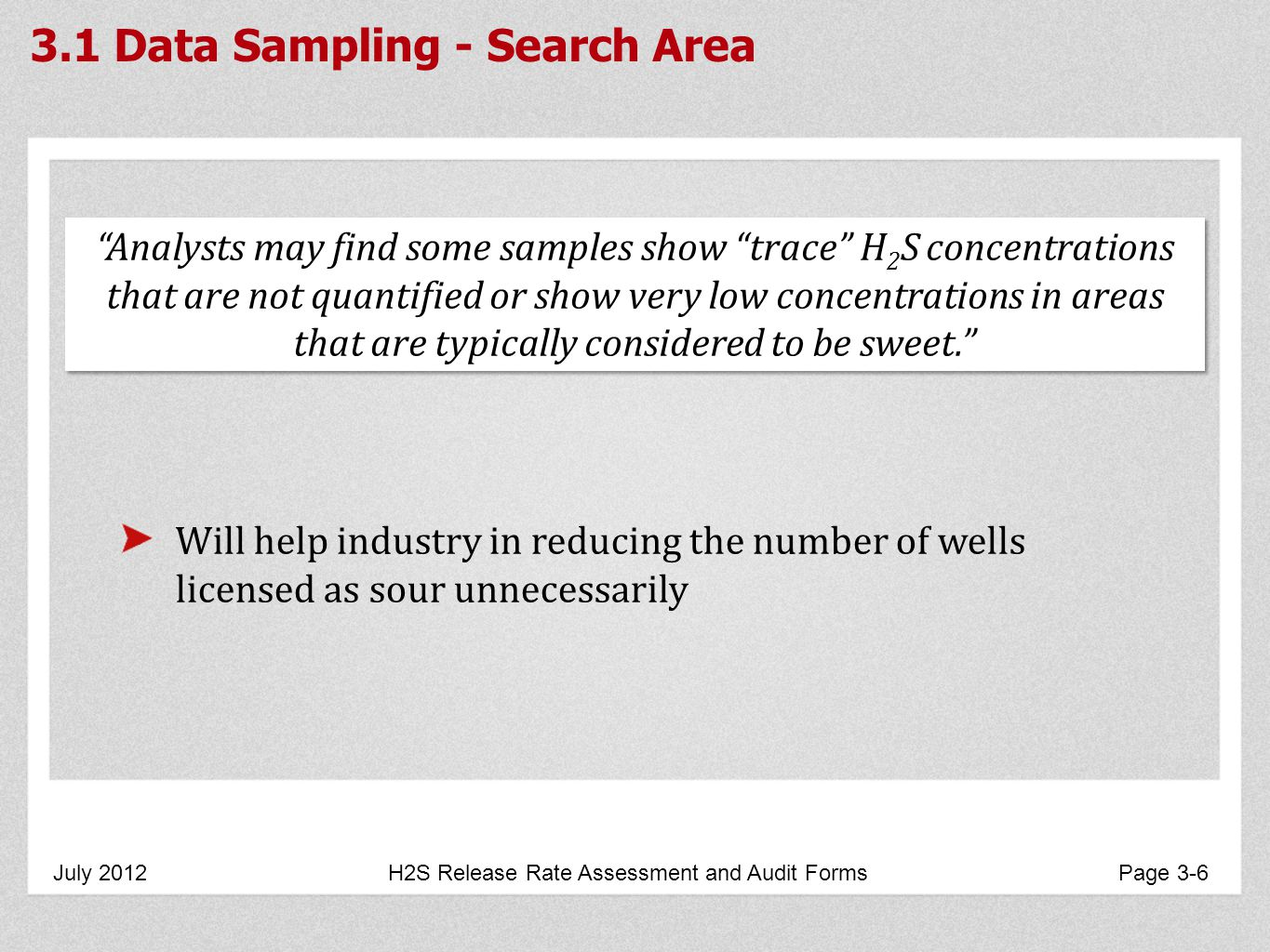3.1 Data Sampling - Search Area July 2012 H2S Release Rate Assessment and Audit Forms Page 3-6 Analysts may find some samples show trace H 2 S concentrations that are not quantified or show very low concentrations in areas that are typically considered to be sweet.