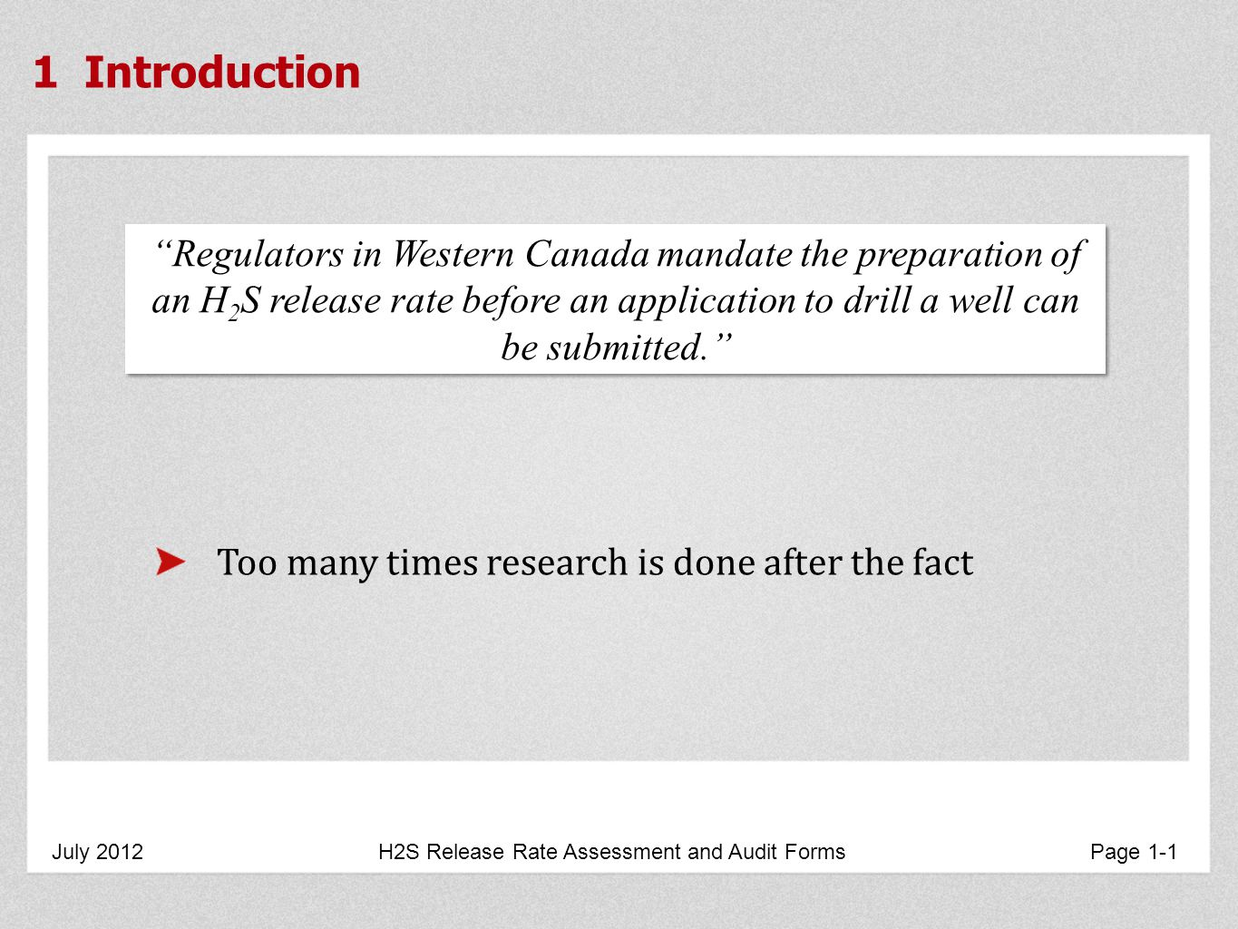 1 Introduction July 2012 H2S Release Rate Assessment and Audit Forms Page 1-1 Regulators in Western Canada mandate the preparation of an H 2 S release rate before an application to drill a well can be submitted.