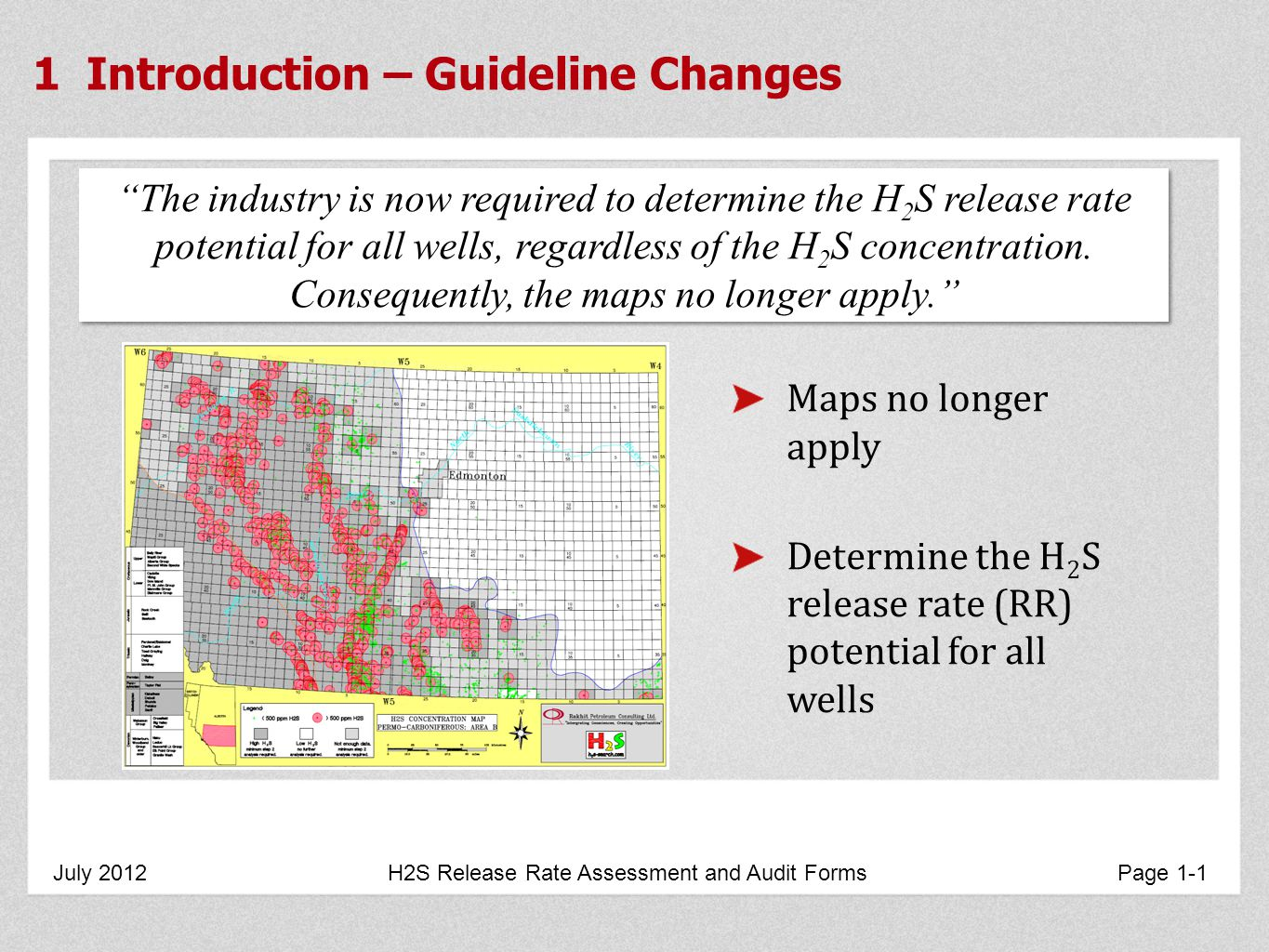 1 Introduction – Guideline Changes July 2012 H2S Release Rate Assessment and Audit Forms Page 1-1 Maps no longer apply Determine the H 2 S release rate (RR) potential for all wells The industry is now required to determine the H 2 S release rate potential for all wells, regardless of the H 2 S concentration.