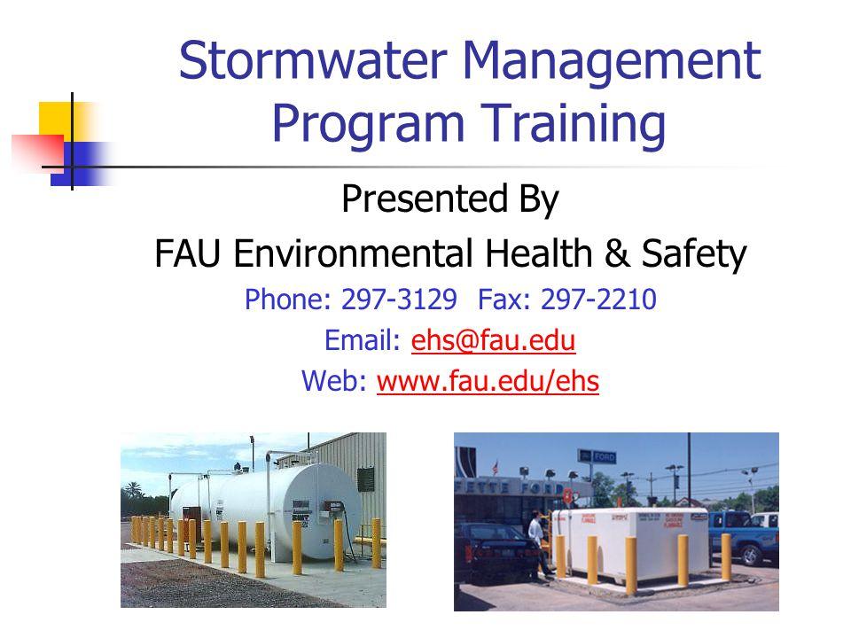 Stormwater Management Program Training Presented By FAU Environmental Health & Safety Phone: 297-3129 Fax: 297-2210 Email: ehs@fau.eduehs@fau.edu Web: www.fau.edu/ehswww.fau.edu/ehs