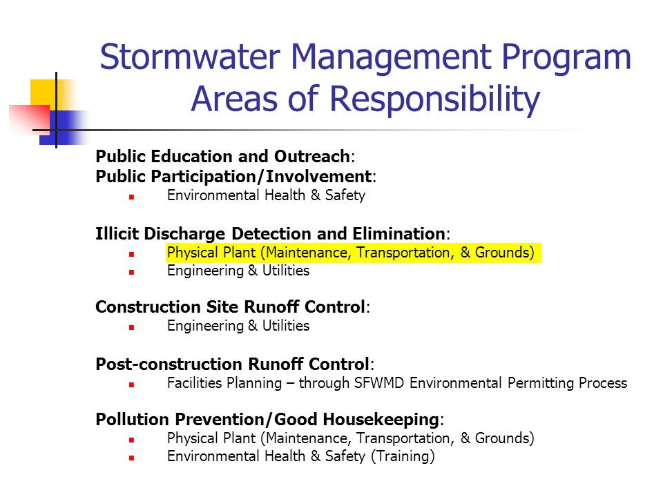 Stormwater Management Program Areas of Responsibility Public Education and Outreach: Public Participation/Involvement: Environmental Health & Safety Illicit Discharge Detection and Elimination: Physical Plant (Maintenance, Transportation, & Grounds) Engineering & Utilities Construction Site Runoff Control: Engineering & Utilities Post-construction Runoff Control: Facilities Planning – through SFWMD Environmental Permitting Process Pollution Prevention/Good Housekeeping: Physical Plant (Maintenance, Transportation, & Grounds) Environmental Health & Safety (Training)