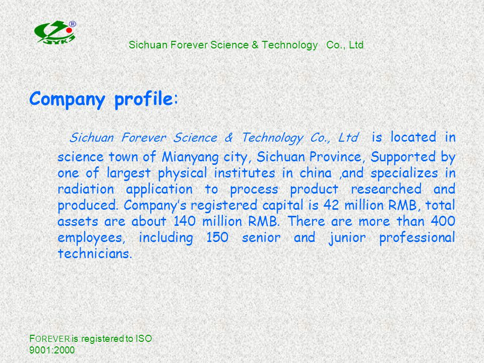 F OREVER is registered to ISO 9001:2000 Sichuan Forever Science & Technology Co., Ltd Company profile: Sichuan Forever Science & Technology Co., Ltd is located in science town of Mianyang city, Sichuan Province, Supported by one of largest physical institutes in china,and specializes in radiation application to process product researched and produced.