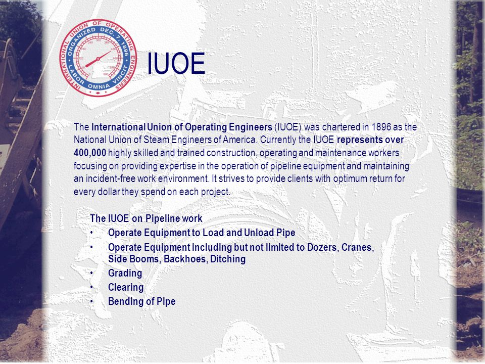 IUOE The IUOE on Pipeline work Operate Equipment to Load and Unload Pipe Operate Equipment including but not limited to Dozers, Cranes, Side Booms, Backhoes, Ditching Grading Clearing Bending of Pipe The International Union of Operating Engineers (IUOE) was chartered in 1896 as the National Union of Steam Engineers of America.
