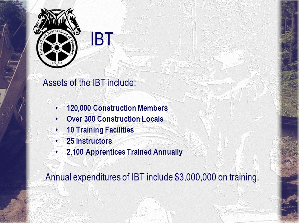 IBT 120,000 Construction Members Over 300 Construction Locals 10 Training Facilities 25 Instructors 2,100 Apprentices Trained Annually Assets of the IBT include: Annual expenditures of IBT include $3,000,000 on training.